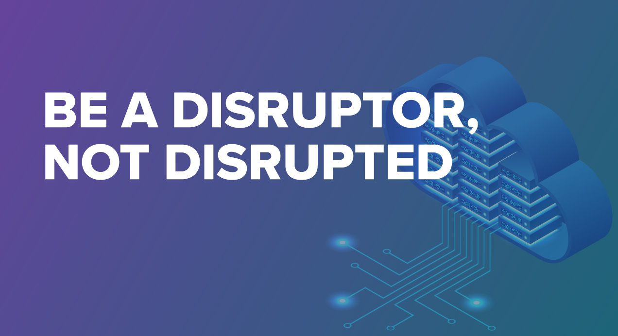 Be a Disruptor, not disrupted